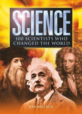 Science: 100 Scientists Who Changed the World Jon Balchin