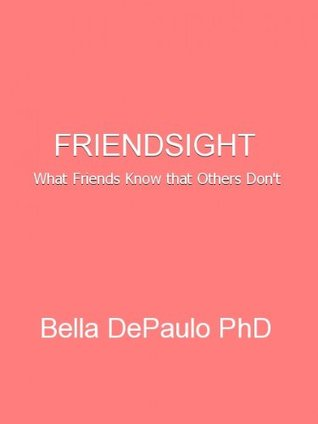 Friendsight: What Friends Know that Others Dont Bella DePaulo