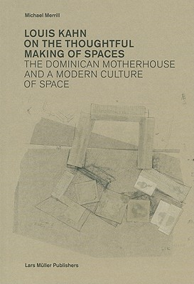 Louis Kahn On the Thoughtful Making of Spaces: The Dominican Motherhouse and a Modern Culture of Space  by  Michael Merrill
