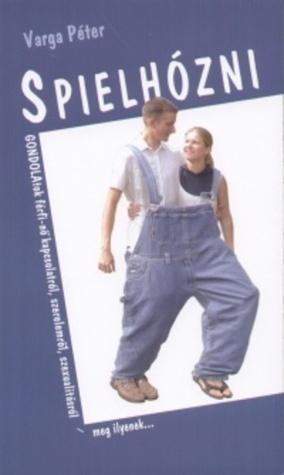Spielhózni: gondolatok a férfi-nő kapcsolatról, szeremlőr, szexualitásról, házasságról - meg ilyenek... Péter   Varga