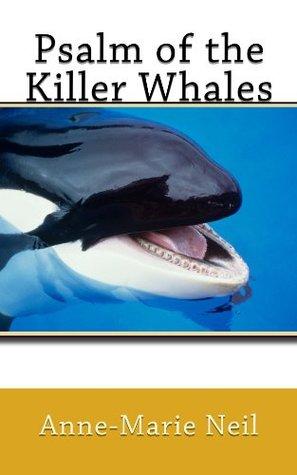 Psalm of the Killer Whales  by  Anne-Marie Neil