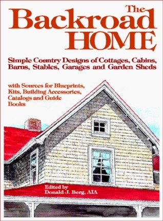 Backroad Home: Simple Country Designs of Cottages, Cabins, Barns, Stables, Garages and Garden Sheds with Sources for Blueprints, Kits, Building Accessories, Catalogs and Guide Books Donald J. Berg