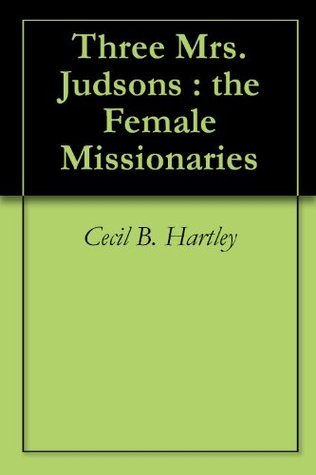 Three Mrs. Judsons : the Female Missionaries Cecil B. Hartley