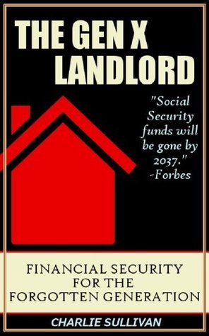Gen X Landlord: Financial Security for the Forgotten Generation  by  Charlie Sullivan