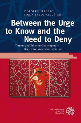 Between the Urge to Know and the Need to Deny: Trauma and Ethics in Contemporary British and American Literature Sonia Baelo-Allué