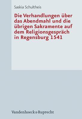Die Verhandlungen Uber Das Abendmahl Und Die Ubrigen Sakramente Auf Dem Religionsgesprach in Regensburg 1541  by  Saskia Schultheis