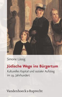 Judische Wege Ins Burgertum: Kulturelles Kapital Und Sozialer Aufstieg Im 19. Jahrhundert  by  Simone Lassig