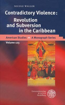 Contradictory Violence: Revolution and Subversion in the Caribbean  by  Nicole Waller
