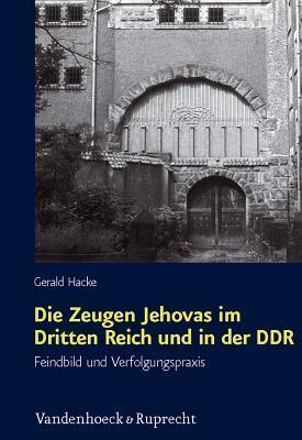 Die Zeugen Jehovas Im Dritten Reich Und in Der Ddr: Feindbild Und Verfolgungspraxis Gerald Hacke