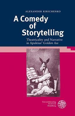 A Comedy of Storytelling: Theatricality and Narrative in Apuleius Golden Ass  by  Alexander Kirichenko
