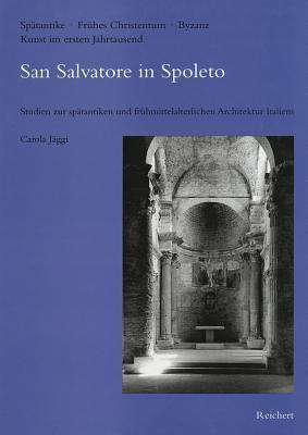 San Salvatore in Spoleto: Studien Zur Spatantiken Und Fruhmittelalterlichen Architektur Italiens Carola Jaggi