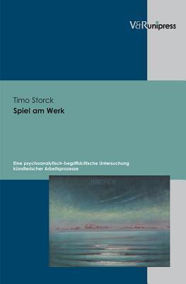 Spiel Am Werk: Eine Psychoanalytisch-Begriffskritische Untersuchung Kunstlerischer Arbeitsprozesse Timo Storck