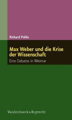 Max Weber Und Die Krise Der Wissenschaft: Eine Debatte in Weimar Richard Pohle