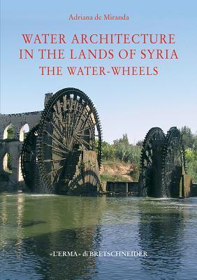 Water Architecture in the Lands of Syria: The Water-Wheels Adriana De Miranda