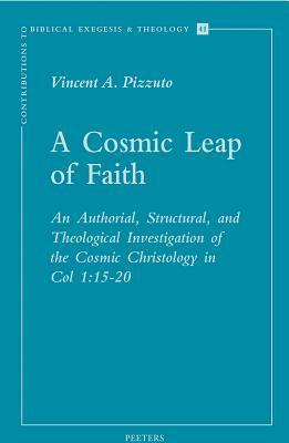 A Cosmic Leap of Faith: An Authorial, Structural, and Theological Investigation of the Cosmic Christology in Col. 1:15-20  by  Vincent A. Pizzuto