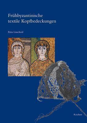 Fruhbyzantinische Textile Kopfbedeckungen: Typologie, Verbreitung, Chronologie Und Soziologischer Kontext Nach Originalfunden  by  Petra Linscheid