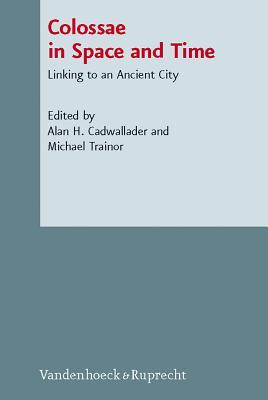 Colossae in Space and Time: Linking to an Ancient City Alan H. Cadwallader