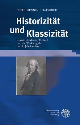 Historizitat Und Klassizitat: Christoph Martin Wieland Und Die Werkausgabe Im 18. Jahrhundert  by  Peter-Henning Haischer