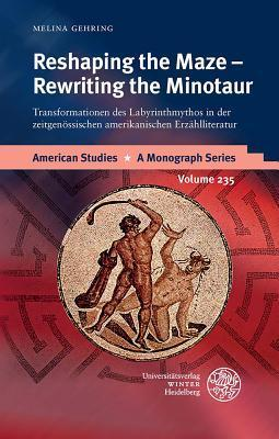 Reshaping the Maze - Rewriting the Minotaur: Transformationen Des Labyrinthmythos in Der Zeitgenossischen Amerikanischen Erzahlliteratur Melina Gehring