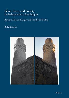 Islam, State, and Society in Independent Azerbaijan: Between Historical Legacy and Post-Soviet Reality - With Special Reference to Baku and Its Environs Rufat Sattarov