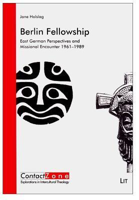 Berlin Fellowship: East German Perspectives and Missional Encounter 1961-1989  by  Jane Holslag