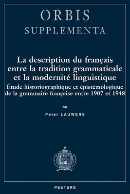 La Description Du Franۅcais Entre La Tradition Grammaticale Et La Modernitڳe Linguistique: ڳetude Historiographique Et ڳepistڳemologique De La Grammaire Franۅcaise Entre 1907 Et 1948  by  P. Lauwers