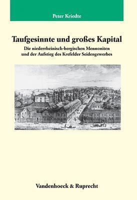 Taufgesinnte Und Groaes Kapital: Die Niederrheinisch-Bergischen Mennoniten Und Der Aufstieg Des Krefelder Seidengewerbes  by  Peter Kriedte