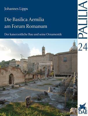 Die Basilica Aemilia Am Forum Romanum: Der Kaiserzeitliche Bau Und Seine Ornamentik Johannes Lipps