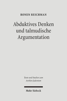Abduktives Denken Und Talmudische Argumentation: Eine Rechtstheoretische Annaherung an Eine Zentrale Interpretationsfigur Im Babylonischen Talmud  by  Ronen Reichman