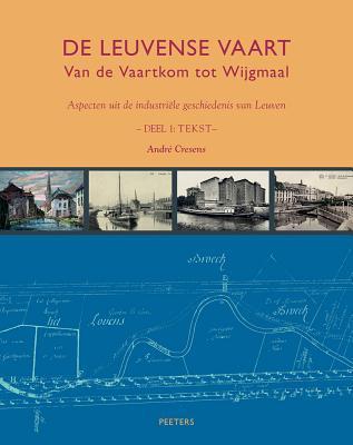 De Leuvense Vaart. Van de Vaartkom tot Wijgmaal. Aspecten uit de industriële geschiedenis van Leuven. A. Cresens