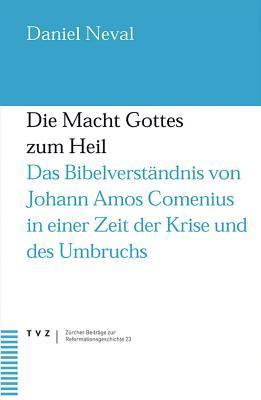Die Macht Gottes zum Heil : das Bibelverständnis von Johann Amos Comenius in einer Zeit der Krise und des Umbruchs  by  Daniel A. Neval
