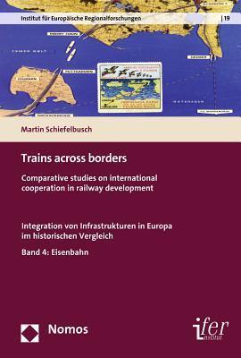 Trains Across Borders: Comparative Studies on International Cooperation in Railway Development. Integration Von Infrastrukturen in Europa Im Historischen Vergleich Martin Schiefelbusch