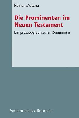 Die Prominenten Im Neuen Testament: Ein Prosopographischer Kommentar Rainer Metzner