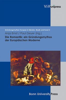 Die Romantik: Ein Grundungsmythos Der Europaischen Moderne  by  Anja Ernst