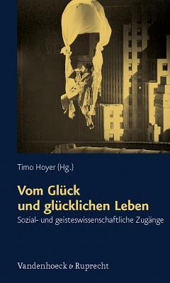 Vom Glück und glücklichen Leben: sozial- und geisteswissenschaftliche Zugänge  by  Timo Hoyer