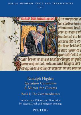 Ranulph Higden, Speculum Curatorum - A Mirror for Curates. Book I: The Commandments Eugene Crook