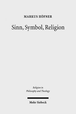 Sinn, Symbol, Religion: Theorie Des Zeichens Und Phanomenologie Der Religion Bei Ernst Cassirer Und Martin Heidegger  by  Markus Hofner