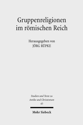 Gruppenreligionen Im Romischen Reich: Sozialformen, Grenzziehungen Und Leistungen  by  Jörg Rüpke