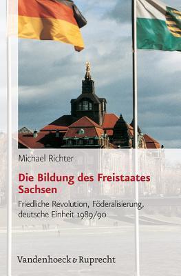 Die Bildung Des Freistaates Sachsen: Friedliche Revolution, Foderalisierung, Deutsche Einheit 1989/90  by  Michael Richter