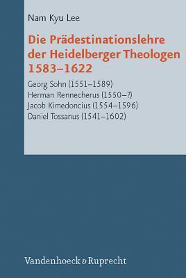 Die Pradestinationslehre Der Heidelberger Theologen 1583-1622: Georg Sohn (1551-1589), Herman Rennecherus (1550-?), Jacob Kimedoncius (1554-1596), Daniel Tossanus (1541-1602) Kyu Lee Nam