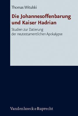 Die Johannesoffenbarung Und Kaiser Hadrian: Studien Zur Datierung Der Neutestamentlichen Apokalpyse  by  Thomas Witulski