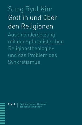 Gott in Und Uber Den Religionen: Auseinandersetzung Mit Der Pluralistischen Religionstheologie Und Das Problem Des Synkretismus Sung Ryul Kim