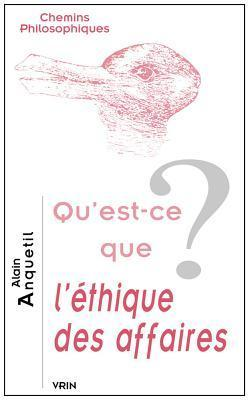 Quest-Ce Que LEthique Des Affaires?  by  Alain Anquetil