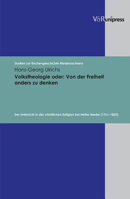 Volkstheologie Oder - Von Der Freiheit Anders Zu Denken: Der Unterricht in Der Christlichen Religion Bei Helias Meder (1761-1825)  by  Hans-Georg Ulrichs