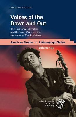 Voices Of The Down And Out: The Dust Bowl Migration And The Great Depression In The Songs Of Woody Guthrie  by  Martin Butler