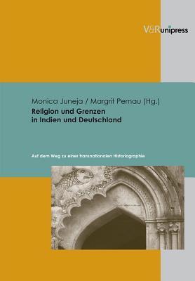 Religion Und Grenzen in Indien Und Deutschland: Auf Dem Weg Zu Einer Transnationalen Historiographie Monica Juneja