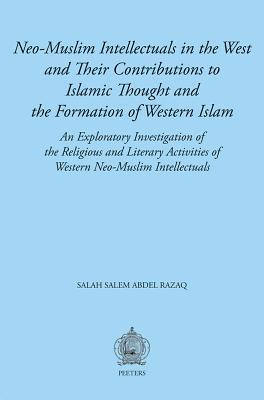 Neo-Muslim Intellectuals in the West and Their Contributions to Islamic Thought and the Formation of Western Islam: An Exploratory Investigation of the Religious and Literary Activities of Western Neo-Muslim Intellectuals  by  Selah Salem Abdel Razaq