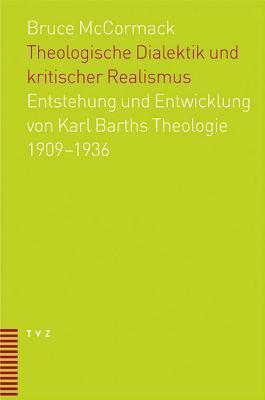 Theologische Dialektik Und Kritischer Realismus: Entstehung Und Entwicklung Von Karl Barths Theologie 1909   1936 Bruce L. McCormack