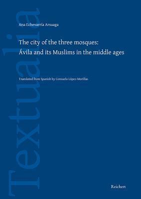 The City of the Three Mosques: Avila and Its Muslims in the Middle Ages  by  Ana Echevarría Arsuaga