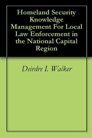 Homeland Security Knowledge Management For Local Law Enforcement in the National Capital Region Deirdre I. Walker